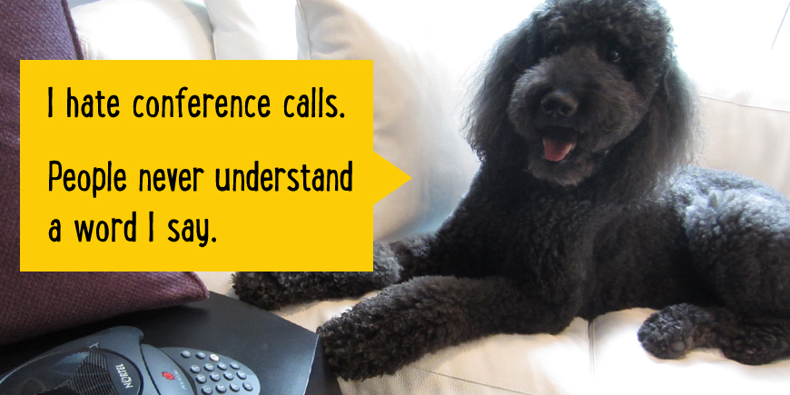 I hate conference calls. People never understand a word I say.