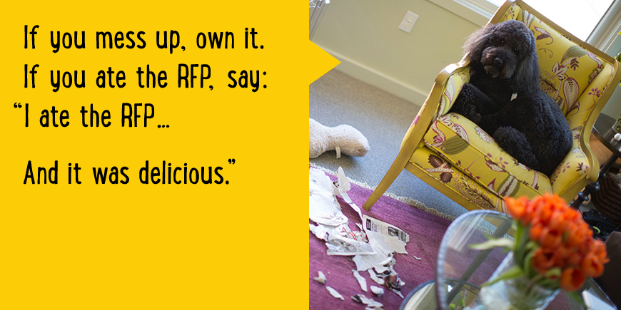 If you mess up, own it. If you ate the RFP, say: 'I ate the RFP... And it was delicious.'