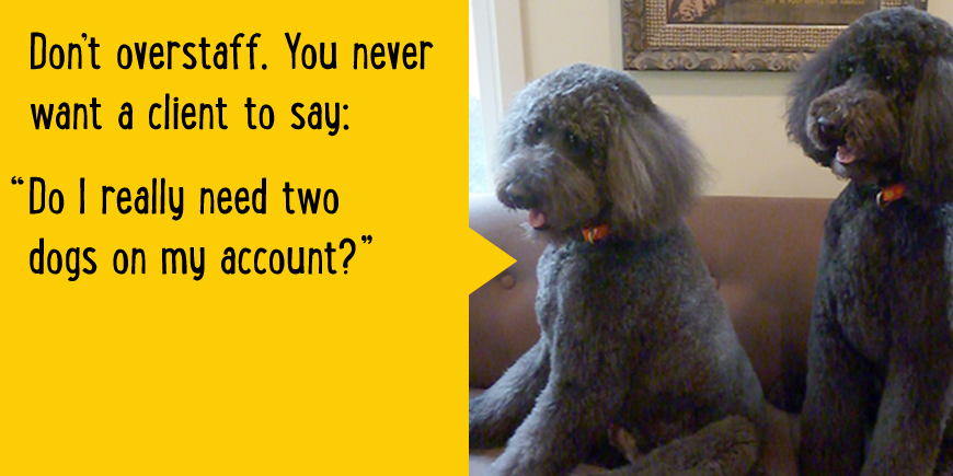 Don't overstaff. You never want a client to say: Do I really need two dogs on my account?